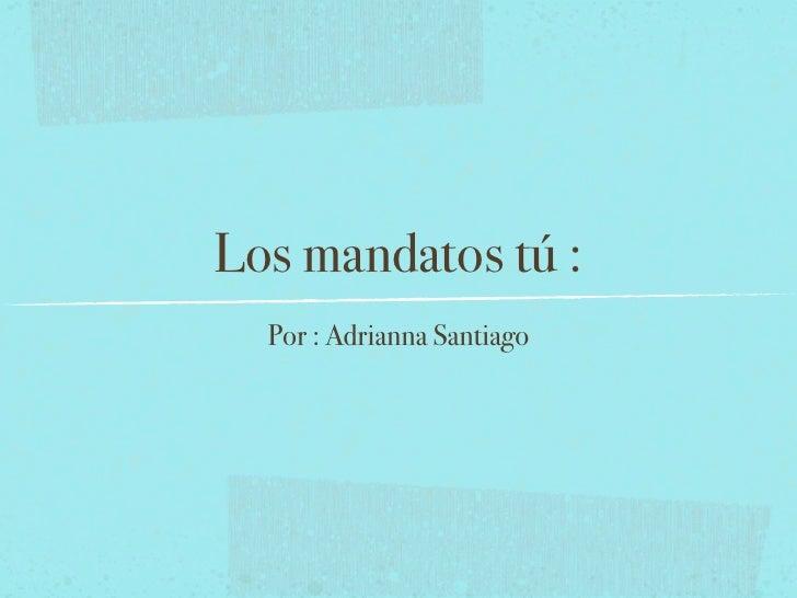 Los mandatos tú :  Por : Adrianna Santiago