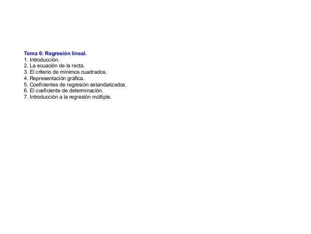 Tema 6: Regresión lineal. 1. Introducción. 2. La ecuación de la recta. 3. El criterio de mínimos cuadrados. 4. Representac...