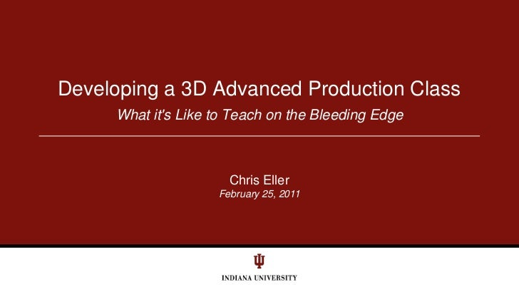 February 25, 2011<br />What it's Like to Teach on the Bleeding Edge<br />Developing a 3D Advanced Production Class<br />Ch...