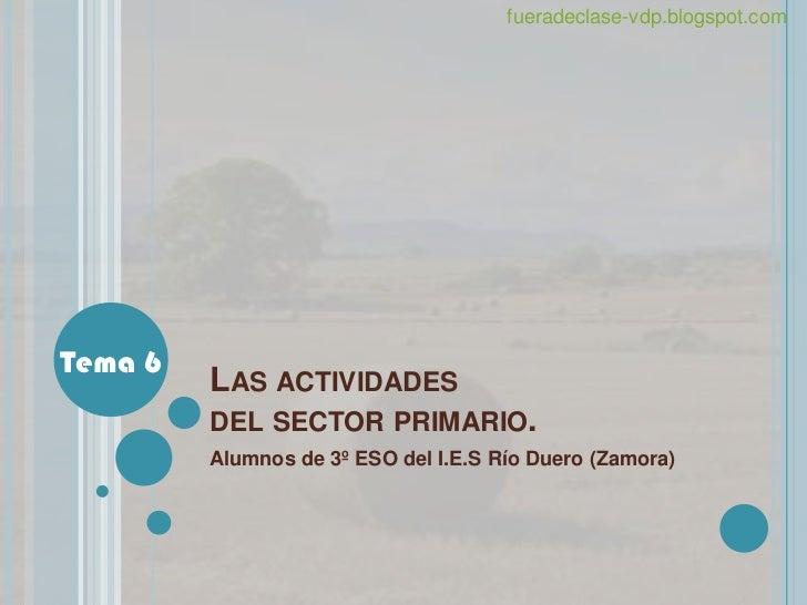 fueradeclase-vdp.blogspot.comTema 6         LAS ACTIVIDADES         DEL SECTOR PRIMARIO.         Alumnos de 3º ESO del I.E...
