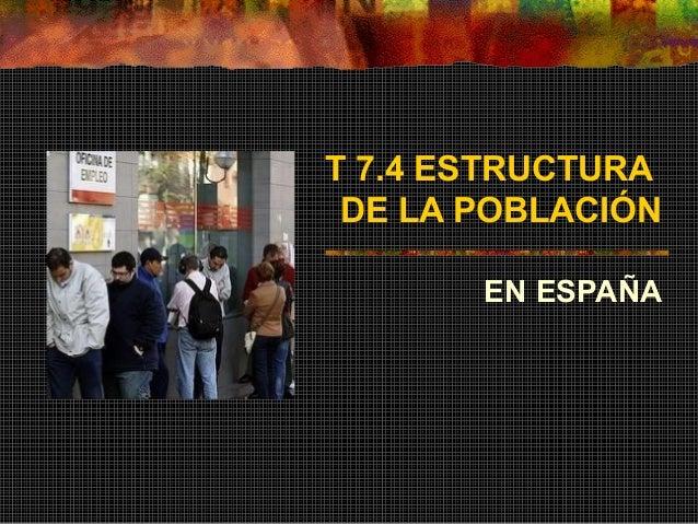T 7.4 ESTRUCTURA DE LA POBLACIÓN EN ESPAÑA