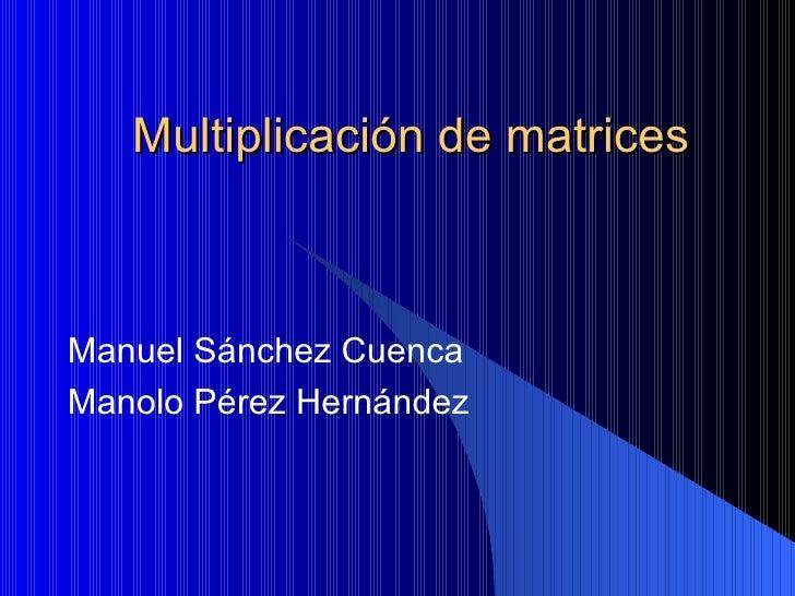 Multiplicación de matrices Manuel Sánchez Cuenca Manolo Pérez Hernández