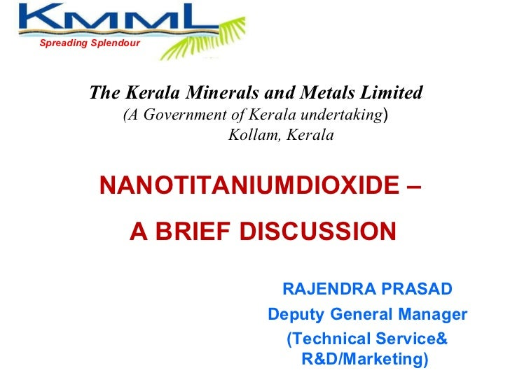 Spreading Splendour NANOTITANIUMDIOXIDE –  A BRIEF DISCUSSION The Kerala Minerals and Metals Limited (A Government of Kera...