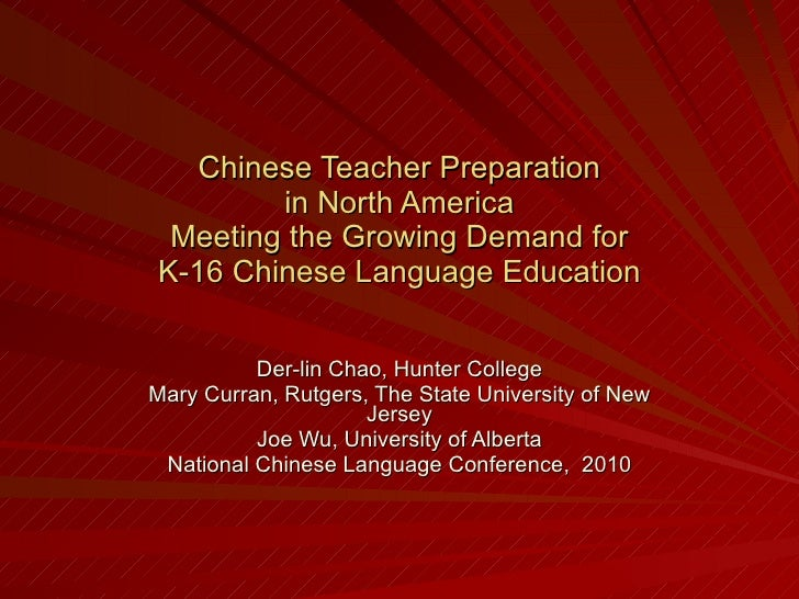 Chinese Teacher Preparation in North America Meeting the Growing Demand for K-16 Chinese Language Education Der-lin Chao, ...