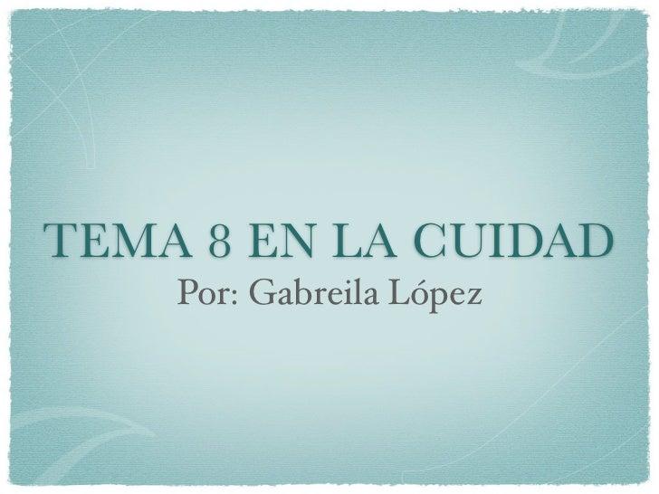 TEMA 8 EN LA CUIDAD    Por: Gabreila López