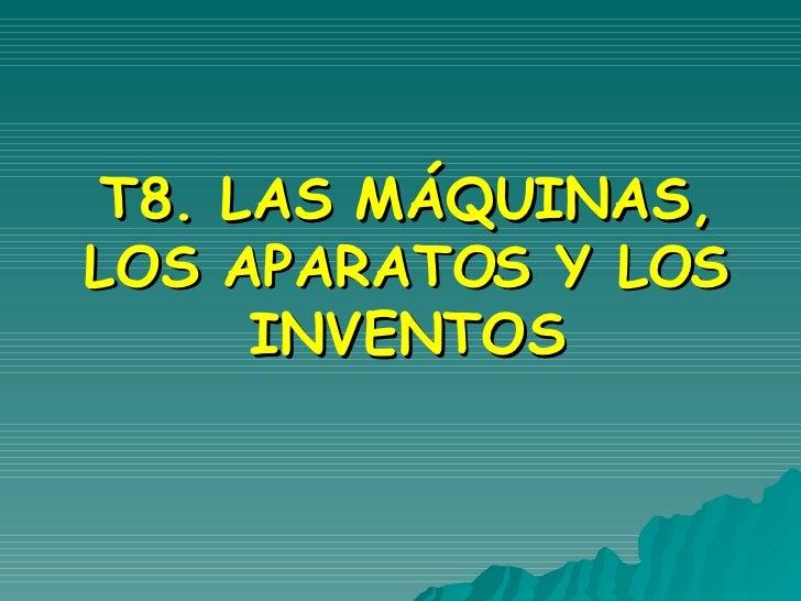 T8. LAS MÁQUINAS, LOS APARATOS Y LOS INVENTOS