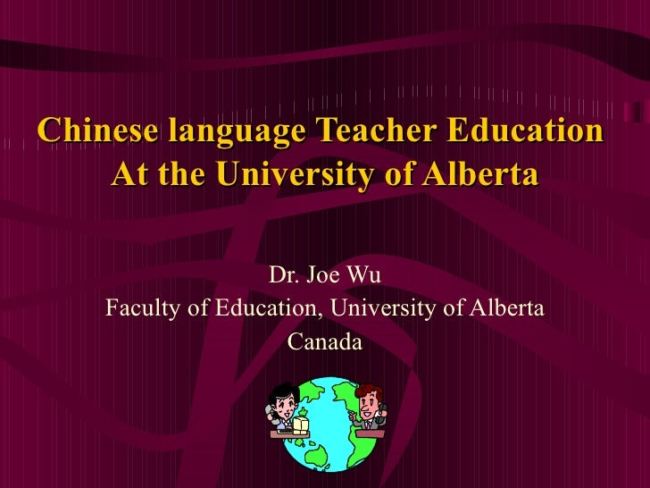 Chinese language Teacher Education  At the University of Alberta Dr. Joe Wu Faculty of Education, University of Alberta Ca...