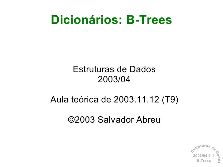 Dicionários: B-Trees        Estruturas de Dados            2003/04  Aula teórica de 2003.11.12 (T9)      ©2003 Salvador Ab...