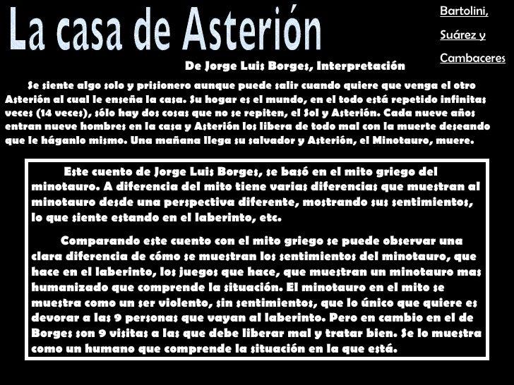 La casa de Asterión Este cuento de Jorge Luis Borges, se basó en el mito griego del minotauro. A diferencia del mito tiene...