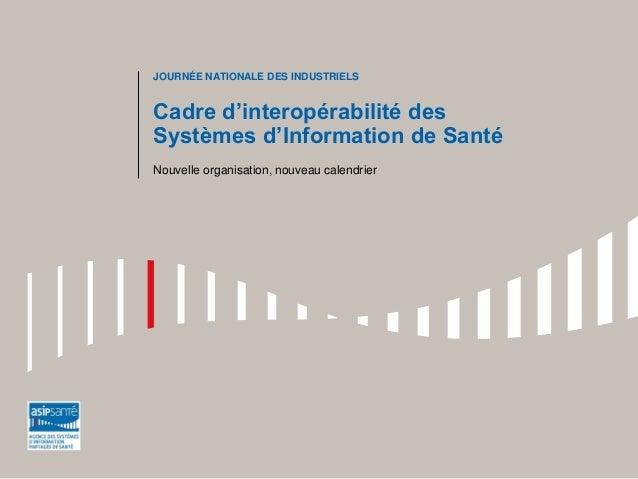 Cadre d'interopérabilité des Systèmes d'Information de Santé  Nouvelle organisation, nouveau calendrier  JOURNÉE NATIONALE...