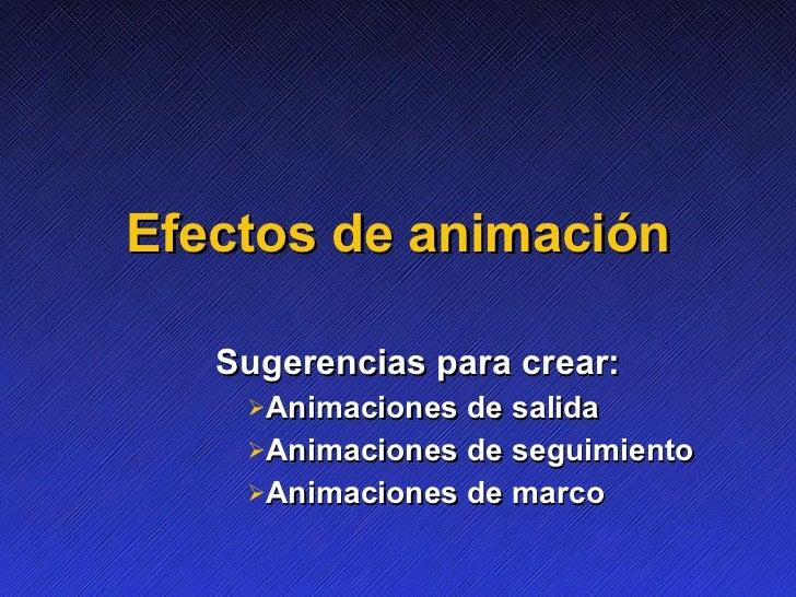 E f ectos de animación <ul><li>Sugerencias para crear: </li></ul><ul><ul><ul><ul><li>Animaciones de salida </li></ul></ul>...