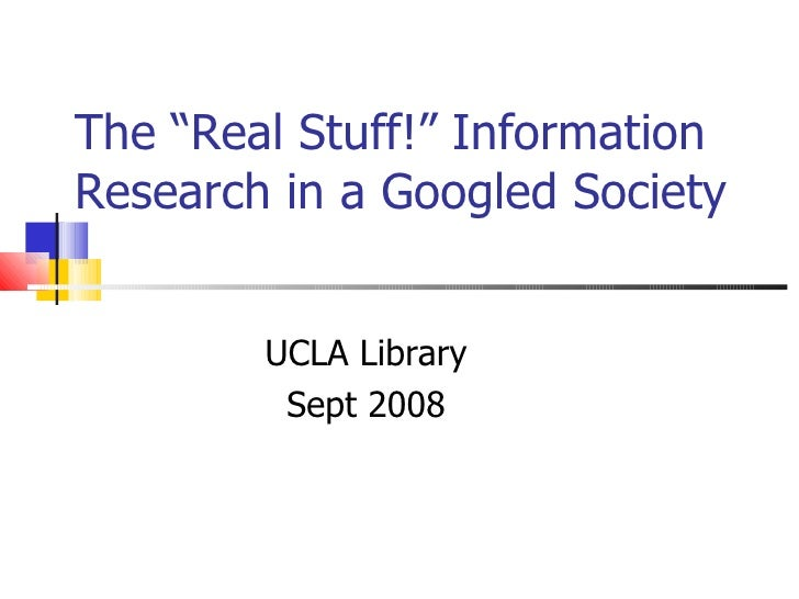 "The ""Real Stuff!"" Information Research in a Googled Society UCLA Library Sept 2008"