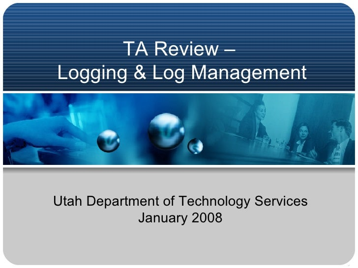 TA Review –  Logging & Log Management Utah Department of Technology Services January 2008