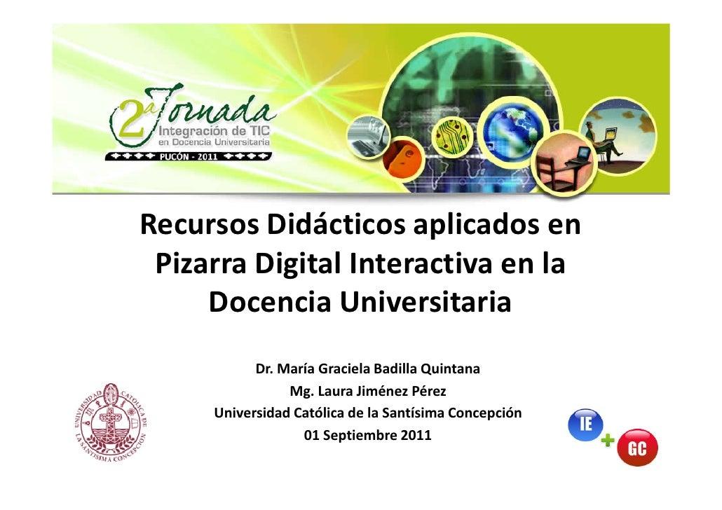 Recursos Didácticos aplicados en Pizarra Digital Interactiva en la     Docencia Universitaria           Dr. María Graciela...