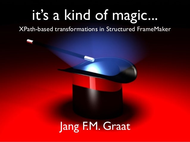 it's a kind of magic... XPath-based transformations in Structured FrameMaker Jang F.M. Graat