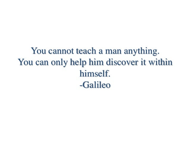 You cannot teach a man anything. You can only help him discover it within himself. -Galileo