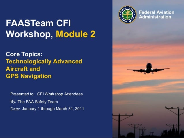 Presented to: By: Date: Federal Aviation Administration FAASTeam CFI Workshop, Module 2 Core Topics: Technologically Advan...