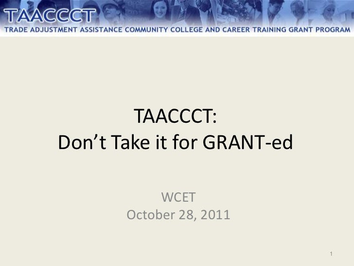 TAACCCT:Don't Take it for GRANT-ed            WCET       October 28, 2011                             1