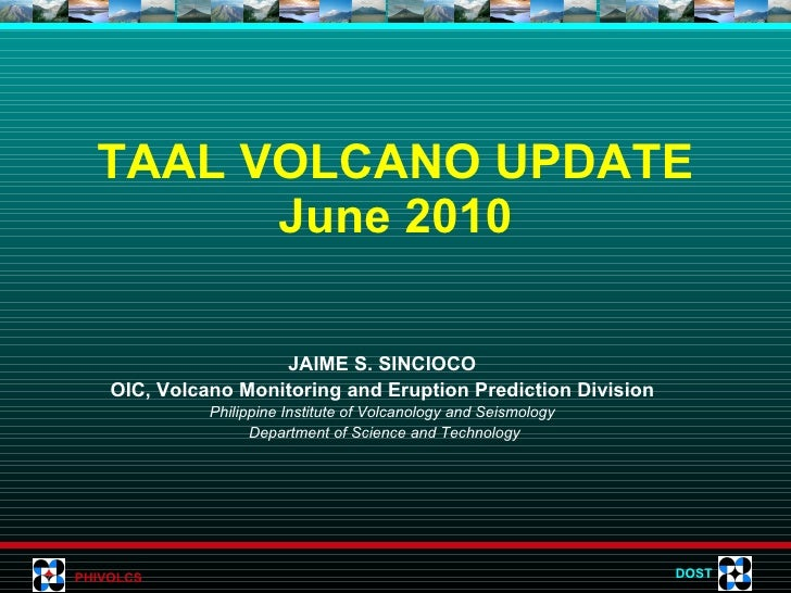 TAAL VOLCANO UPDATE June 2010 JAIME S. SINCIOCO OIC, Volcano Monitoring and Eruption Prediction Division Philippine Instit...