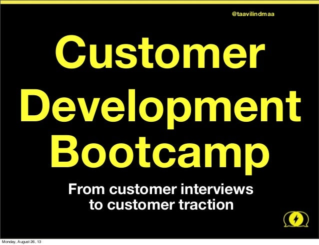 Customer Development Bootcamp 	   	   From customer interviews 	   	   	   to customer traction @taavilindmaa Monday, Augu...