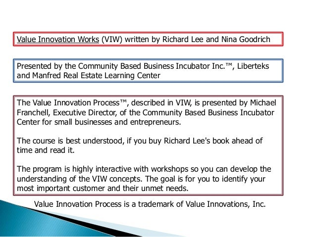 Value Innovation Works (VIW) written by Richard Lee and Nina GoodrichPresented by the Community Based Business Incubator I...