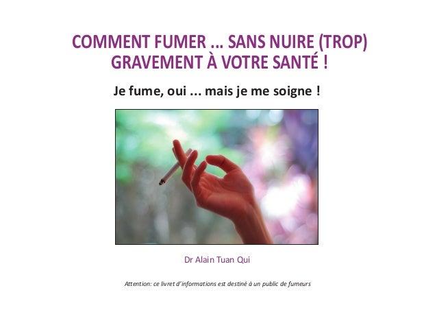 COMMENT FUMER ... SANS NUIRE (TROP) GRAVEMENT À VOTRE SANTÉ ! Dr Alain Tuan Qui Je fume, oui ... mais je me soigne ! Atten...