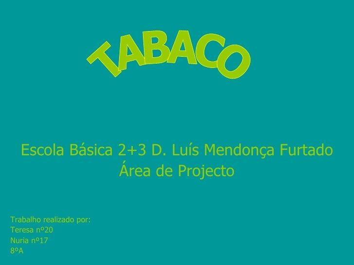 Escola Básica 2+3 D. Luís Mendonça Furtado Área de Projecto Trabalho realizado por: Teresa nº20 Nuria nº17 8ºA TABACO