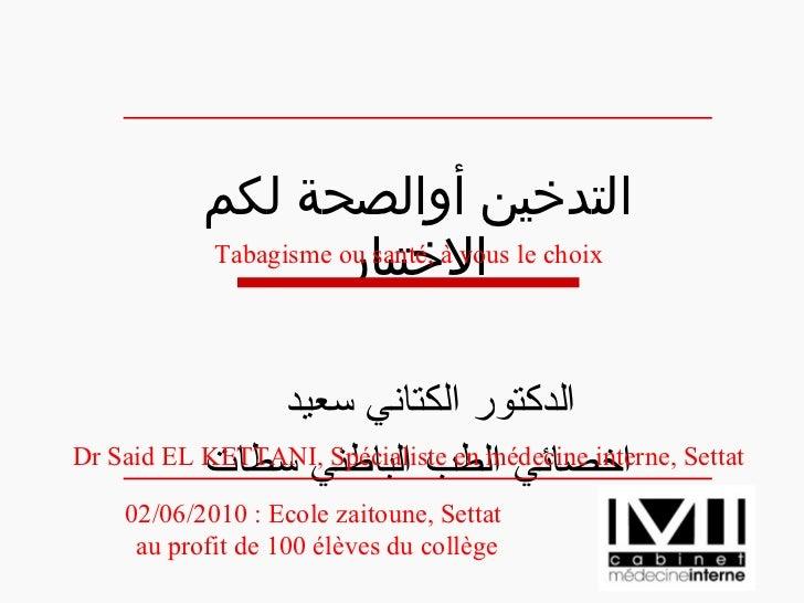 التدخين أوالصحة لكم الاختيار الدكتور الكتاني سعيد  اخصائي الطب الباطني سطات 02/06/2010: Ecole zaitoune, Settat au profit ...