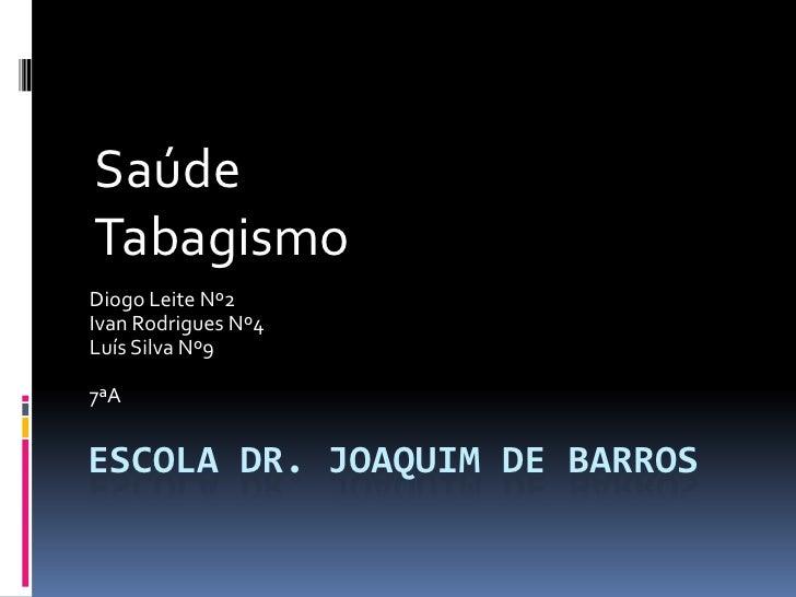 Escola Dr. Joaquim de Barros<br />Saúde<br />Tabagismo<br />Diogo Leite Nº2<br />Ivan Rodrigues Nº4<br />Luís Silva Nº9<br...