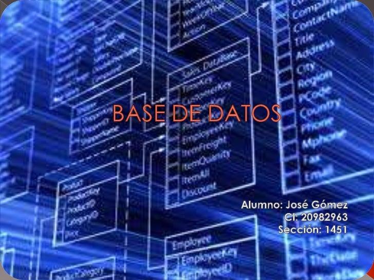 BASE DE DATOS<br />Alumno: José Gómez<br />CI: 20982963<br />Sección: 1451<br />