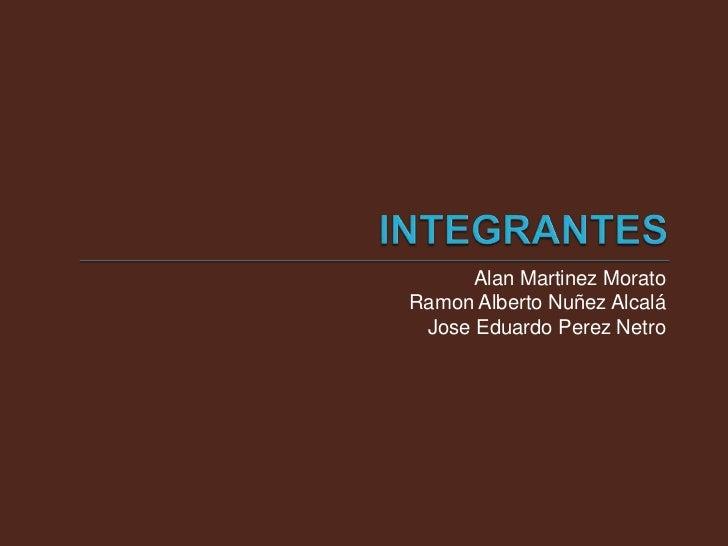 INTEGRANTES<br />Alan Martinez Morato <br />Ramon Alberto Nuñez Alcalá<br />Jose Eduardo PerezNetro<br />