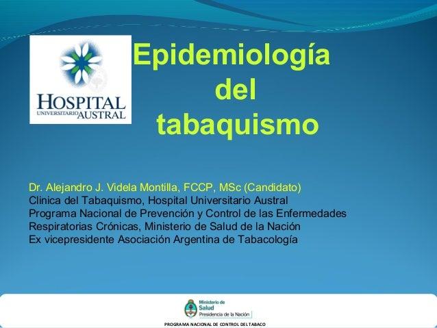 PROGRAMA NACIONAL DE CONTROL DEL TABACO Epidemiología del tabaquismo Dr. Alejandro J. Videla Montilla, FCCP, MSc (Candidat...
