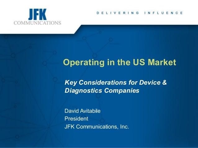 Operating in the US Market Key Considerations for Device & Diagnostics Companies David Avitabile President JFK Communicati...