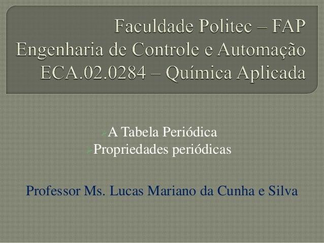 A Tabela PeriódicaPropriedades periódicasProfessor Ms. Lucas Mariano da Cunha e Silva