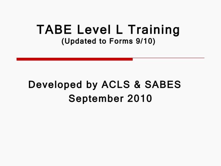 TABE Level L Training (Updated to Forms 9/10) <ul><li>Developed by ACLS & SABES </li></ul><ul><ul><li>September 2010 </li>...