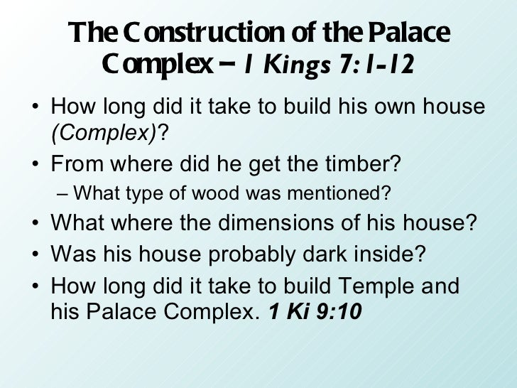 The Construction of the Palace Complex –  1 Kings 7:1-12 <ul><li>How long did it take to build his own house  (Complex) ? ...