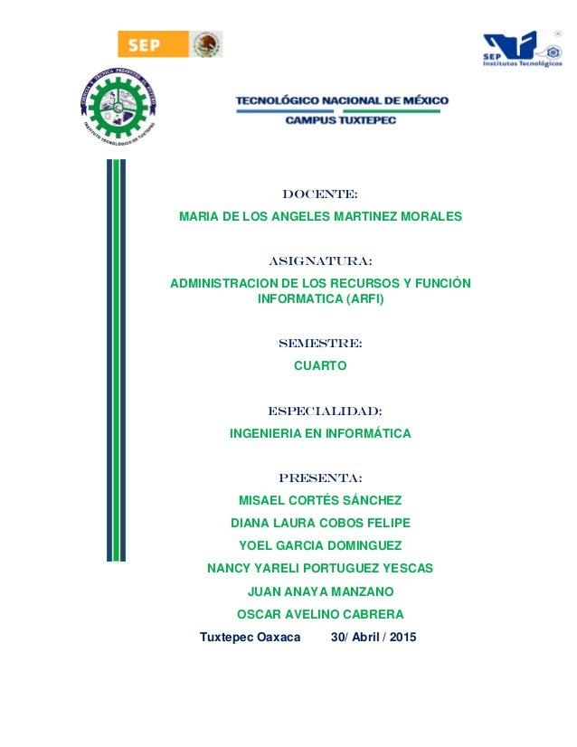 DOCENTE: MARIA DE LOS ANGELES MARTINEZ MORALES ASIGNATURA: ADMINISTRACION DE LOS RECURSOS Y FUNCIÓN INFORMATICA (ARFI) SEM...