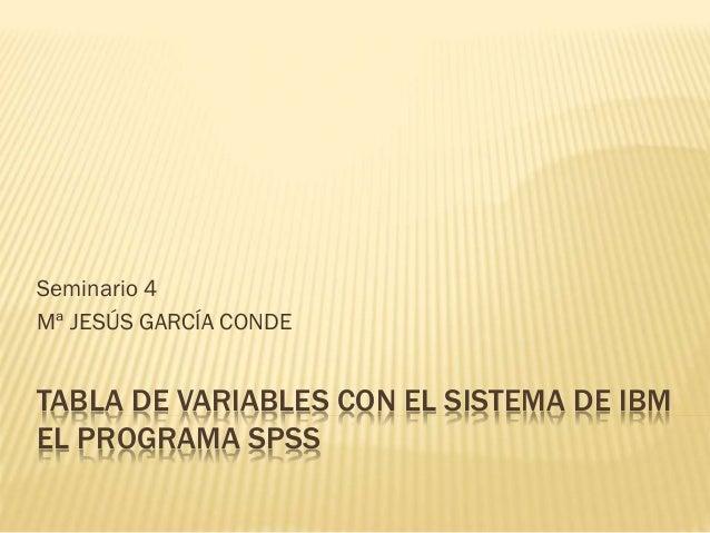 TABLA DE VARIABLES CON EL SISTEMA DE IBM EL PROGRAMA SPSS Seminario 4 Mª JESÚS GARCÍA CONDE