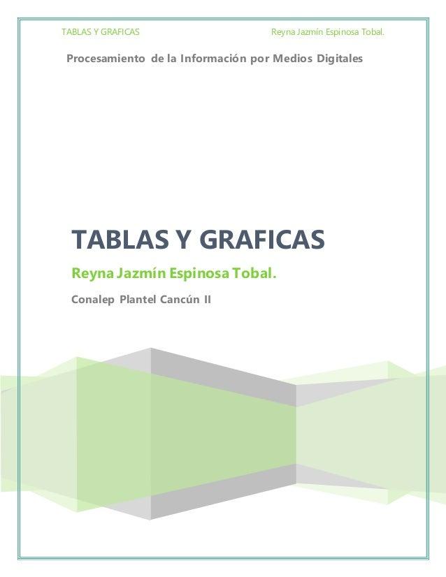 TABLAS Y GRAFICAS Reyna Jazmín Espinosa Tobal. Procesamiento de la Información por Medios Digitales TABLAS Y GRAFICAS Reyn...