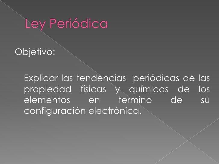 Ley Periódica<br />Objetivo:<br />Explicar las tendencias  periódicas de las  propiedad físicas y químicas de los element...