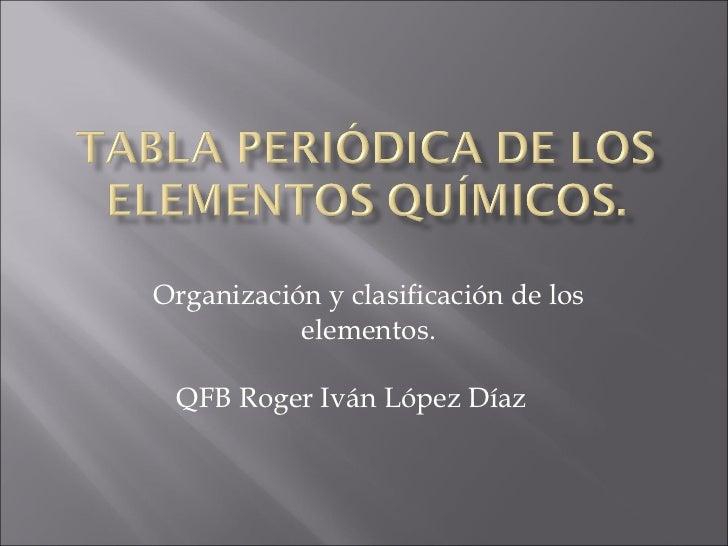 Organización y clasificación de los elementos. QFB Roger Iván López Díaz
