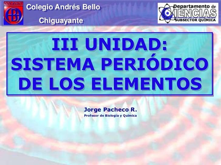 Colegio Andrés Bello<br />                  Chiguayante<br />III UNIDAD: SISTEMA PERIÓDICO DE LOS ELEMENTOS<br />Jorge Pac...