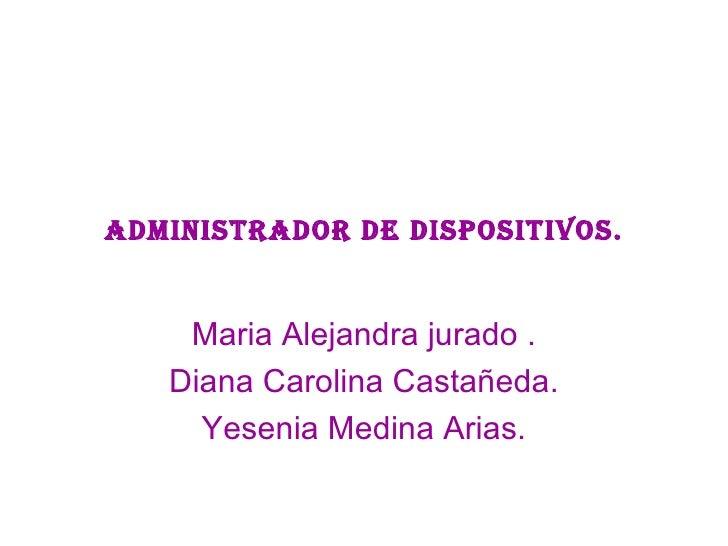 Administrador de dispositivos. Maria Alejandra jurado . Diana Carolina Castañeda. Yesenia Medina Arias.
