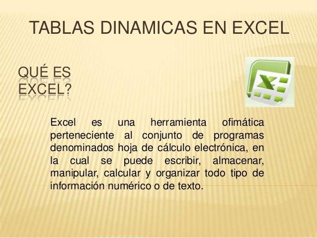 QUÉ ES EXCEL? TABLAS DINAMICAS EN EXCEL Excel es una herramienta ofimática perteneciente al conjunto de programas denomina...