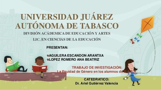 UNIVERSIDAD JUÁREZ AUTÓNOMA DE TABASCO DIVISIÓN ACÁDEMICA DE EDUCACIÓN Y ARTES LIC. EN CIENCIAS DE LA EDUCACIÓN PRESENTAN:...