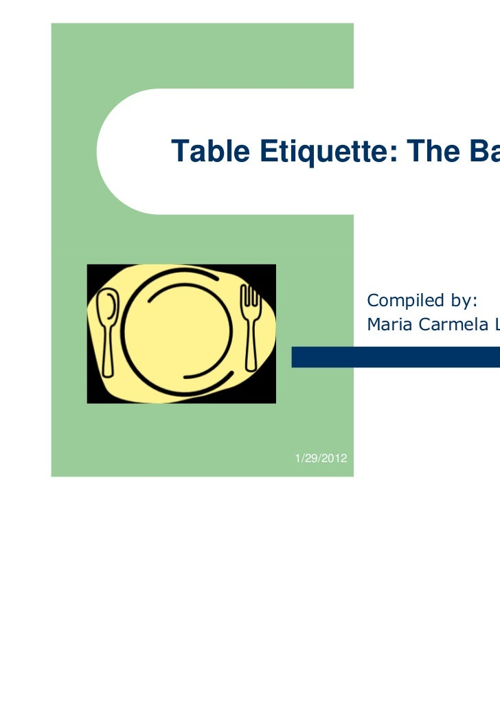 Table Etiquette: The Basics                    Compiled by:                    Maria Carmela L. Domocmat        1/29/2012