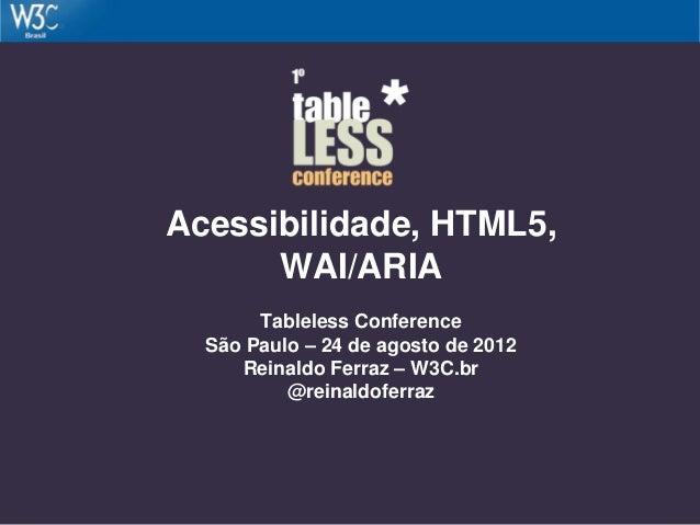 Acessibilidade, HTML5, WAI/ARIA Tableless Conference São Paulo – 24 de agosto de 2012 Reinaldo Ferraz – W3C.br @reinaldofe...