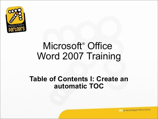 Microsoft Office               ®  Word 2007 TrainingTable of Contents I: Create an       automatic TOC