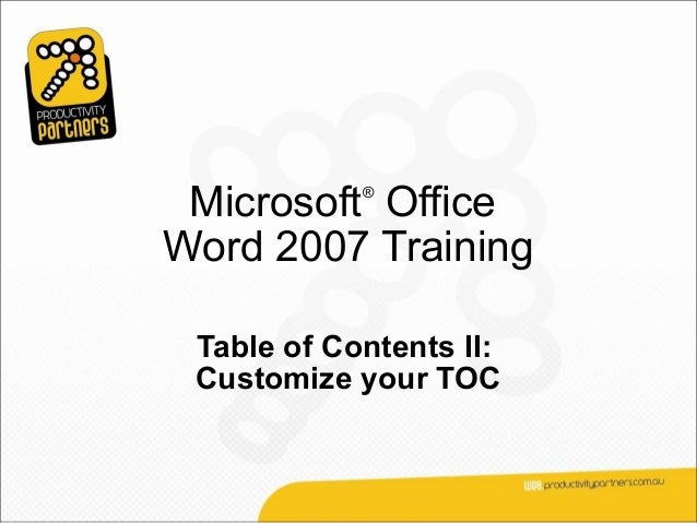 Microsoft Office            ®Word 2007 Training Table of Contents II: Customize your TOC