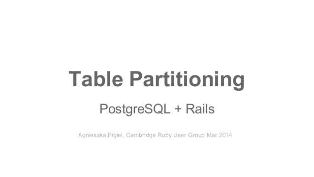 Table Partitioning PostgreSQL + Rails Agnieszka Figiel, Cambridge Ruby User Group Mar 2014